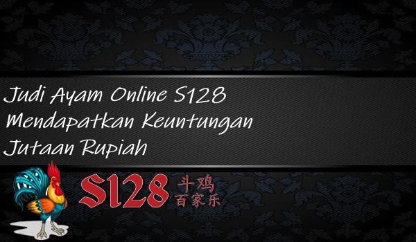 Judi Ayam Online S128 Mendapatkan Keuntungan Jutaan Rupiah